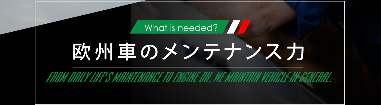 What is needed? 欧州車のメンテナンス力 FROM DAILY LIFE'S MAINTENANCE TO ENGINE OH.WE MAINTAIN VEHICLE IN GENERAL.