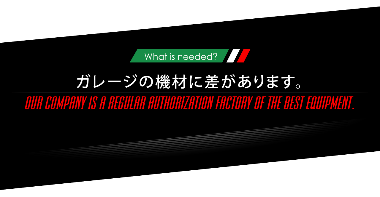 What is needed? ガレージの機材に差があります。OUR COMPANY IS A REGULAR AUTHORIZATION FACTORY OF THE BEST EQUIPMENT.