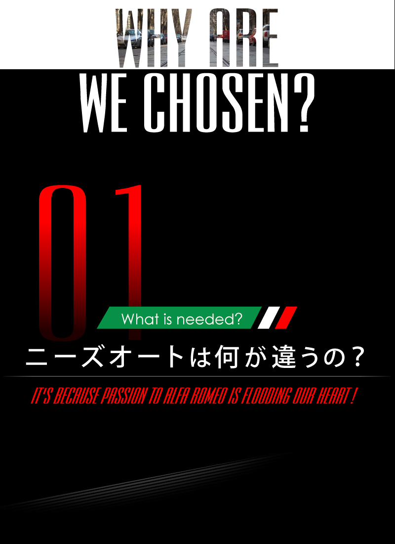 ニーズオートが選ばれる理由 WHY ARE WE CHOSEN? What is needed? ニーズオートは何が違うの? IT'S BECAUSE PASSION TO ALFA ROMEO IS FLOODING OUR HEART!