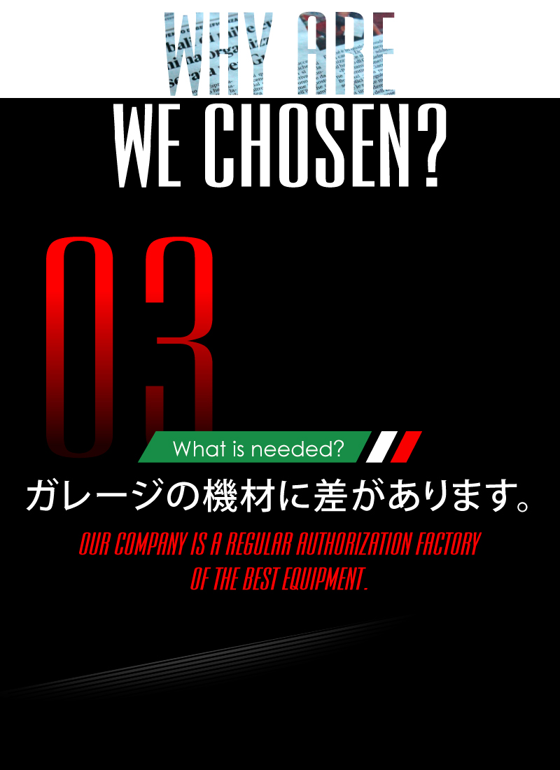 ニーズオートが選ばれる理由 WHY ARE WE CHOSEN? What is needed? ガレージの機材に差があります。OUR COMPANY IS A REGULAR AUTHORIZATION FACTORY OF THE BEST EQUIPMENT.