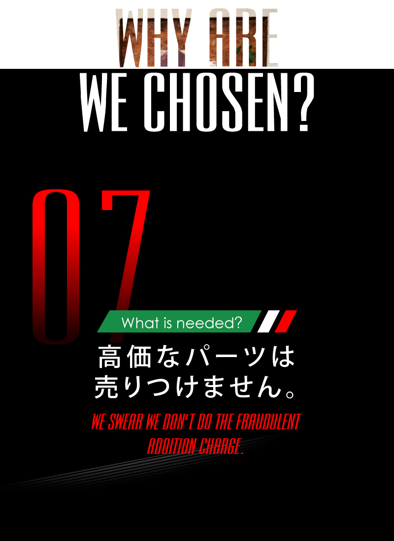 ニーズオートが選ばれる理由 WHY ARE WE CHOSEN? What is needed? 高価なパーツは売りつけません。WE SWEAR WE DON'T DO THE FRAUDULENT ADDITION CHAREGE.